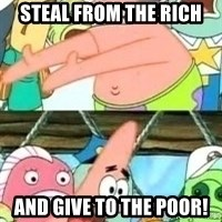 patrick star - steal from the rich and give to the poor!