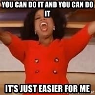 giving oprah - you can do it and you can do it it's just easier for me