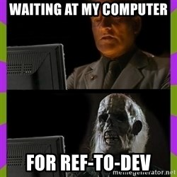 ill just wait here - Waiting at my computer For Ref-to-Dev