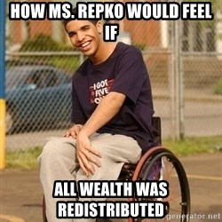 Drake Wheelchair - how ms. repko would feel if all wealth was redistributed
