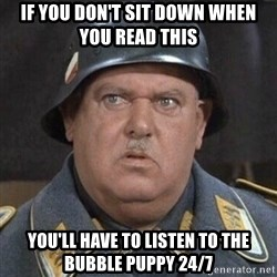 Sergeant Schultz - IF YOU DON'T SIT DOWN WHEN YOU READ THIS yOU'LL HAVE TO LISTEN TO THE BUBBLE PUPPY 24/7