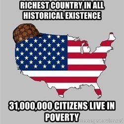Scumbag America2 - Richest country in all historical existence 31,000,000 citizens live in poverty