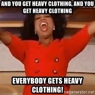 giving oprah - And you get heavy clothing, and you get heavy clothing everybody gets heavy clothing!
