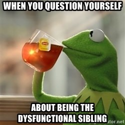 Kermit The Frog Drinking Tea - when you question yourself about being the dysfunctional sibling