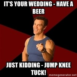 Tony Horton - It's Your Wedding - Have a Beer Just kidding - Jump knee tuck!