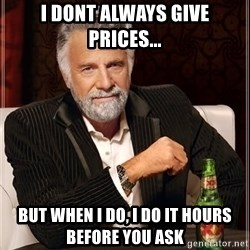 The Most Interesting Man In The World - i dont always give prices... but when i do, i do it hours before you ask