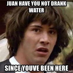 Conspiracy Keanu - juan have you not drank water since youve been here