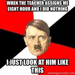 Advice Hitler - when the teacher assigns me eight hour and i did nothing i just look at him like this