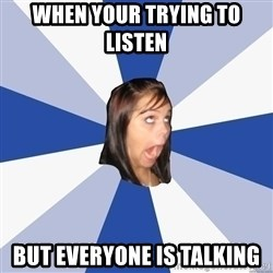 Annoying Facebook Girl - when your trying to listen  but everyone is talking