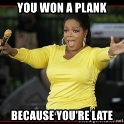 Overly-Excited Oprah!!!  - You Won A Plank Because You're Late