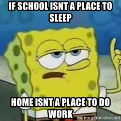 Tough Spongebob - if school isnt a place to sleep home isnt a place to do work