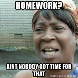 Xbox one aint nobody got time for that shit. - HOMEWORK? aint nobody got time for that