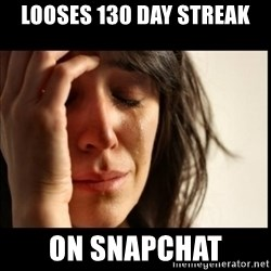 First World Problems - looses 130 day streak on snapchat