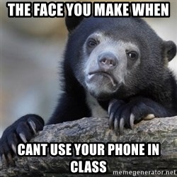 Confession Bear - The face you make when  cant use your phone in class