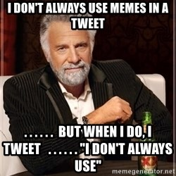 "i dont always - I don't always use memes in a tweet . . . . . .  But when I do, I tweet   . . . . . . ""I don't always use"""