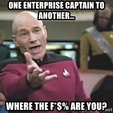 Captain Picard - One Enterprise Captain to another... Where the f*$% are you?