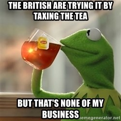 Kermit The Frog Drinking Tea - The british are trying it by taxing the tea but that's none of my business
