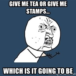 Y U No - give me tea or give me stamps... which is it going to be