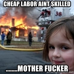 Disaster Girl - Cheap labor aint skilled ........mother fucker