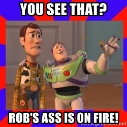 Everywhere - YOU SEE THAT? ROB'S ASS IS ON FIRE!