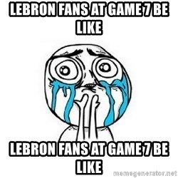 Crying face - Lebron Fans at game 7 be like  Lebron Fans at game 7 be like