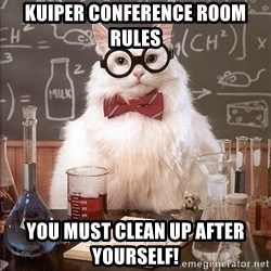 Science Cat - Kuiper Conference Room Rules You must clean up after yourself!
