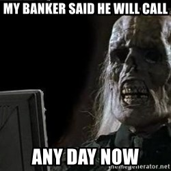 OP will surely deliver skeleton - My banker said he will call Any day now