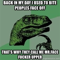 Philosoraptor - Back in my day I used to bite peoples face off  That's why they call me Mr.face fucker upper