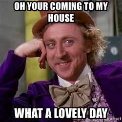 Willy Wonka - Oh your coming to my house  what a lovely day
