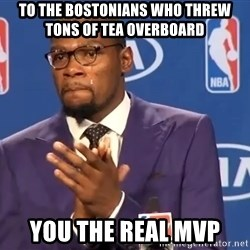 KD you the real mvp f - to the bostonians who threw tons of tea overboard You the real mvp