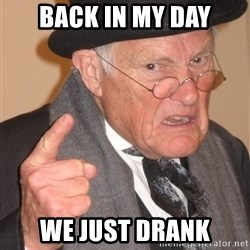 Angry Old Man - Back in my day we just drank