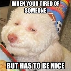 Troll dog - When your tired of someone  but has to be nice