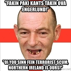"Country English Idiot - ""Fakin paki kants takin ova Engerlund!"" ""Oi you Sinn Fein terrorist scum, Northern Ireland is ours!"""