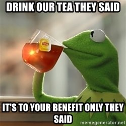 Kermit The Frog Drinking Tea - Drink Our tea they said It's to your benefit only they said