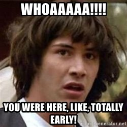 Conspiracy Keanu - whoaaaaa!!!! you were here, like, totally early!