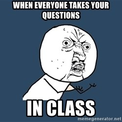 Y U No - when everyone takes your questions in class