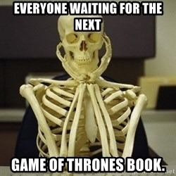 Skeleton waiting - Everyone waiting for the next Game of Thrones book.