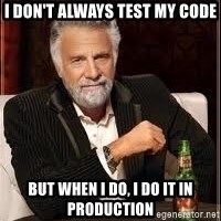 I don't always guy meme - I don't always test my code But when I do, I do it in Production