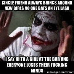 joker mind loss - Single friend always brings around new girls no one bats an eye lash I say hi to a girl at the bar and everyone loses their fucking minds