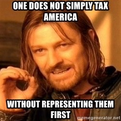 One Does Not Simply - One does not simply tax America without representing them first
