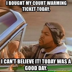 Good Day Ice Cube - I bought my court warming ticket today, I can't believe it! Today was a good day.