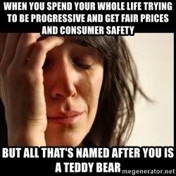 First World Problems - When you spend your whole life trying to be progressive and get fair prices and consumer safety but all that's named after you is a teddy bear