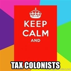 Keep calm and - tax colonists