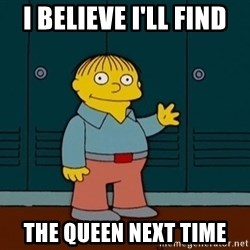 Ralph Wiggum - I believe I'll Find the Queen Next Time