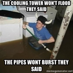 it'll be fun they say - The cooling tower won't flood they said The pipes wont burst they said