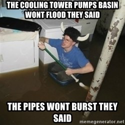 it'll be fun they say - The cooling tower pumps basin wont flood they said The pipes wont burst they said
