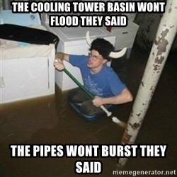 it'll be fun they say - The cooling tower basin wont flood they said The pipes wont burst they said