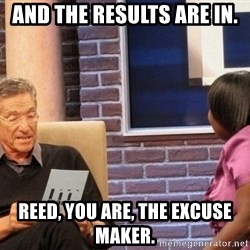 Maury Lie Detector - And the results are in. Reed, YOU are, the excuse maker.