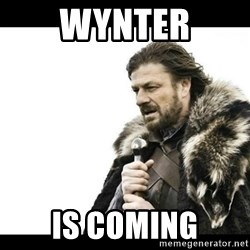 Winter is Coming - Wynter is coming