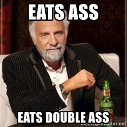 The Most Interesting Man In The World - EATS ASS EATS DOUBLE ASS